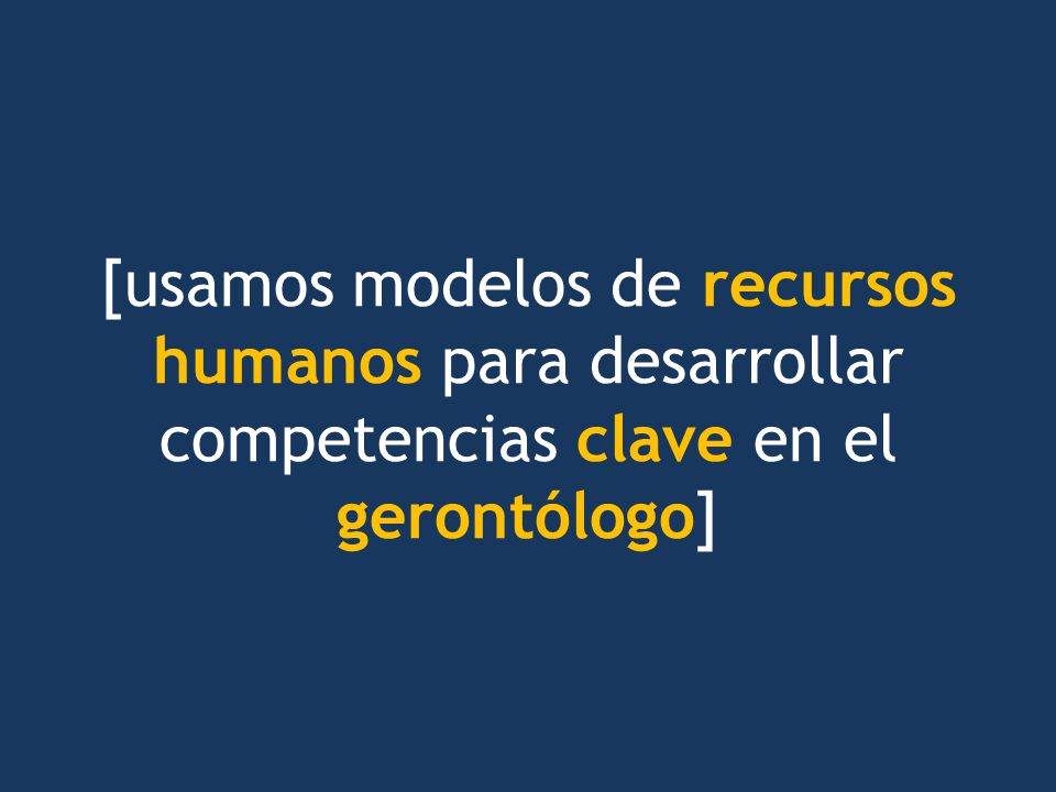 [usamos modelos de recursos humanos para desarrollar competencias clave en el gerontólogo]